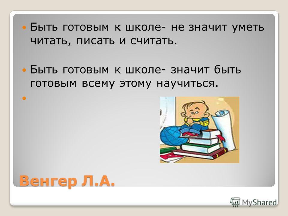 Венгер Л.А. Быть готовым к школе- не значит уметь читать, писать и считать. Быть готовым к школе- значит быть готовым всему этому научиться.