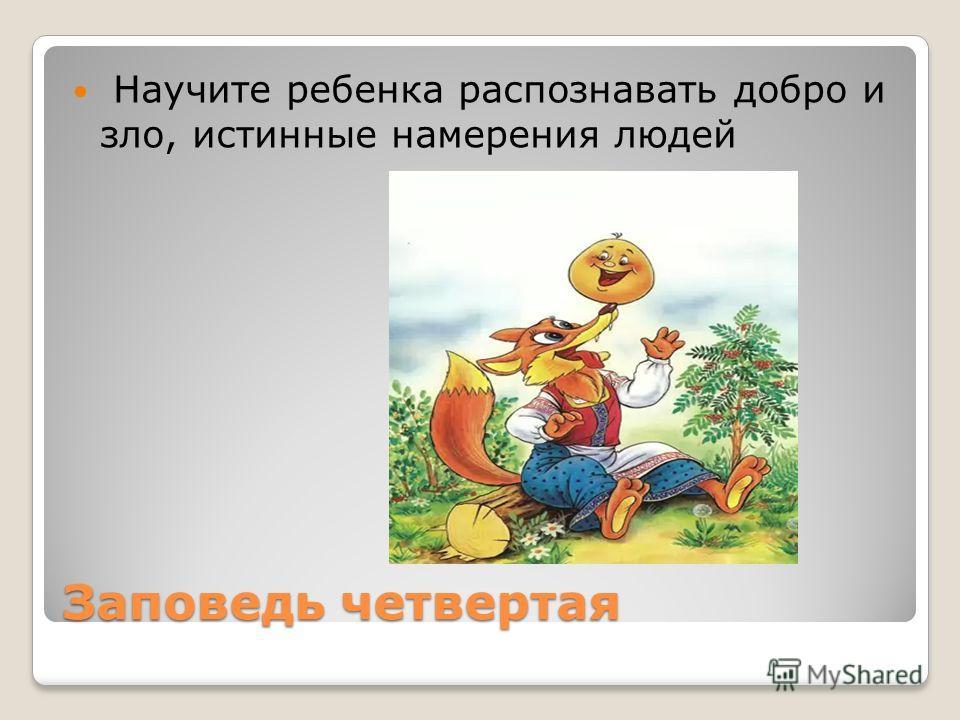 Заповедь четвертая Научите ребенка распознавать добро и зло, истинные намерения людей