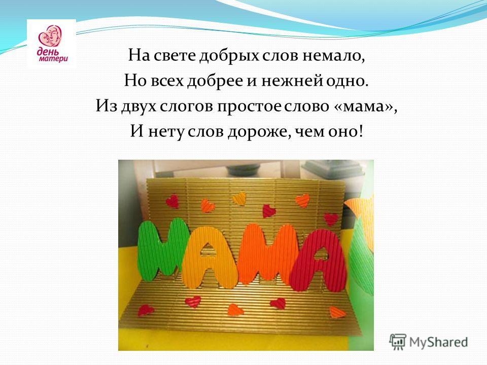 На свете добрых слов немало, Но всех добрее и нежней одно. Из двух слогов простое слово «мама», И нету слов дороже, чем оно!