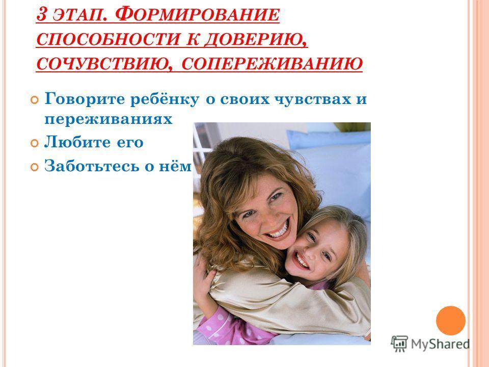 3 ЭТАП. Ф ОРМИРОВАНИЕ СПОСОБНОСТИ К ДОВЕРИЮ, СОЧУВСТВИЮ, СОПЕРЕЖИВАНИЮ Говорите ребёнку о своих чувствах и переживаниях Любите его Заботьтесь о нём
