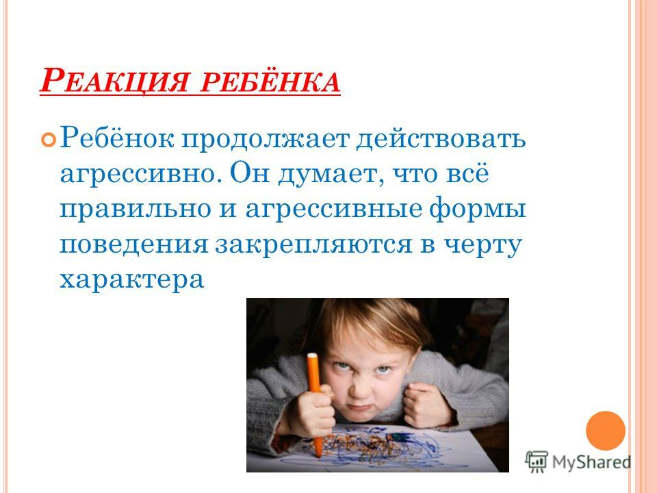 Р ЕАКЦИЯ РЕБЁНКА Ребёнок продолжает действовать агрессивно. Он думает, что всё правильно и агрессивные формы поведения закрепляются в черту характера