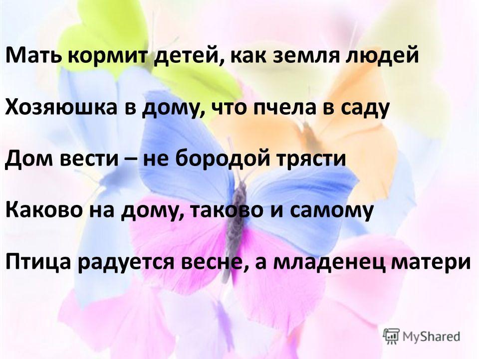 Мать кормит детей, как земля людей Хозяюшка в дому, что пчела в саду Дом вести – не бородой трясти Каково на дому, таково и самому Птица радуется весне, а младенец матери