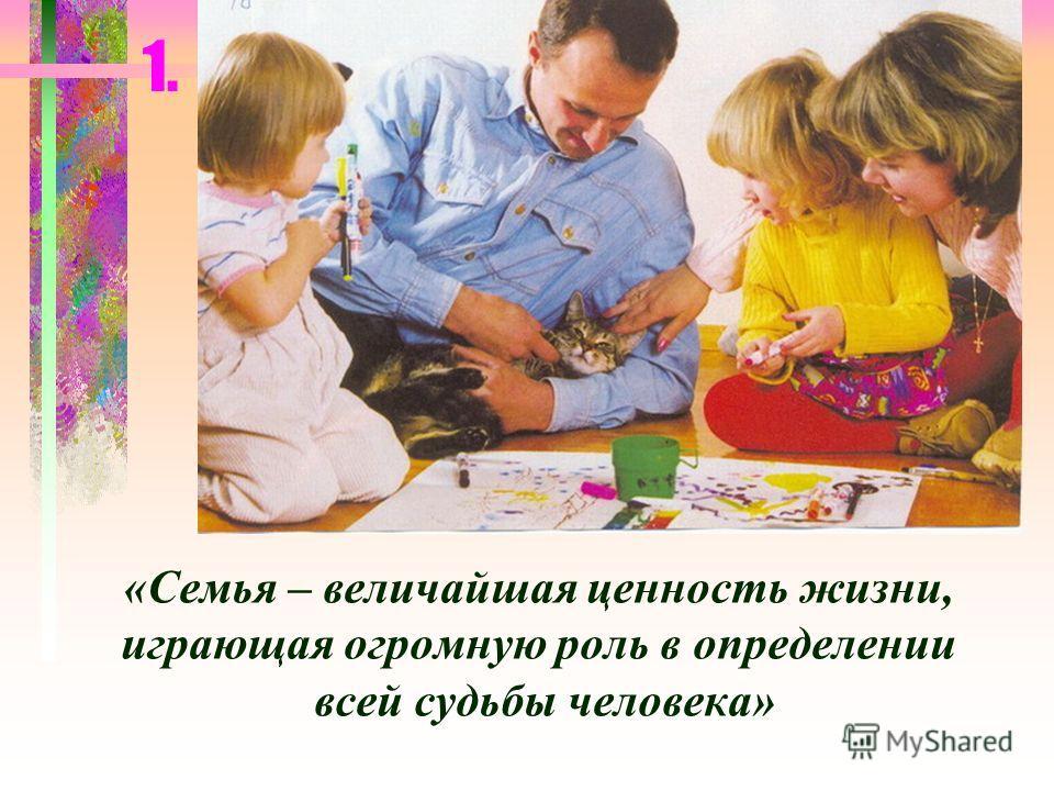 1. «Семья – величайшая ценность жизни, играющая огромную роль в определении всей судьбы человека»