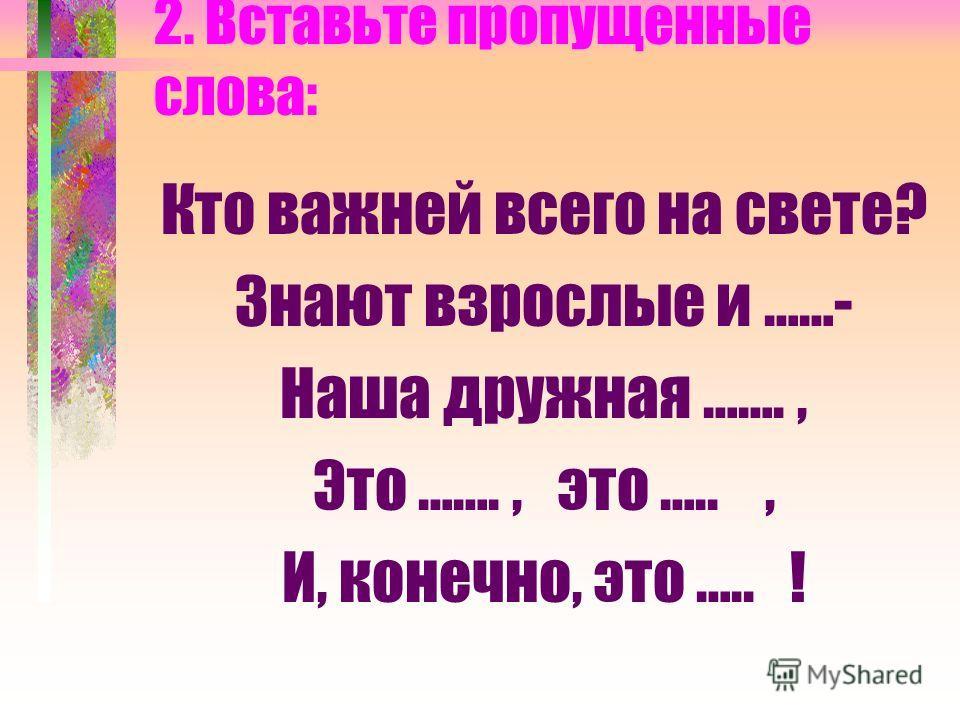 2. Вставьте пропущенные слова: Кто важней всего на свете? Знают взрослые и ……- Наша дружная ……., Это ……., это ….., И, конечно, это ….. !