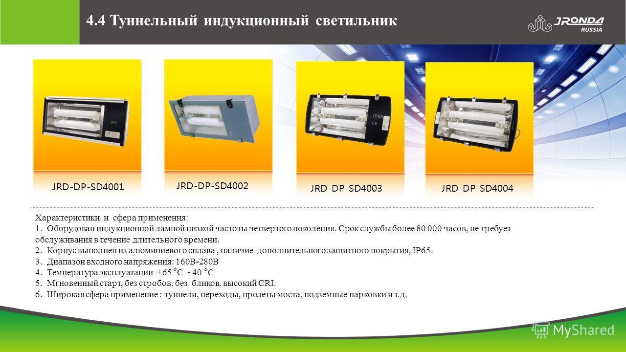 4.4 Туннельный индукционный светильник JRD-DP-SD4001 JRD-DP-SD4002 JRD-DP-SD4003JRD-DP-SD4004 Характеристики и сфера применения: 1. Оборудован индукционной лампой низкой частоты четвертого поколения. Срок службы более 80 000 часов, не требует обслужи