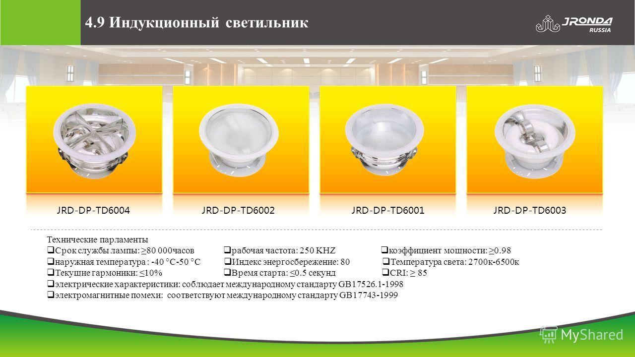 4.9 Индукционный светильник JRD-DP-TD6004JRD-DP-TD6002JRD-DP-TD6001JRD-DP-TD6003 Технические парламенты Срок службы лампы: 80 000часов рабочая частота: 250 KHZ коэффициент мощности: 0.98 наружная температура : -40 С-50 С Индекс энергосбережение: 80 Т