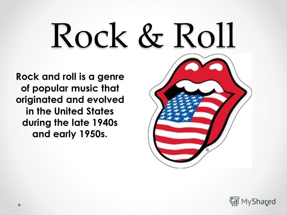 Rock & Roll Rock and roll is a genre of popular music that originated and evolved in the United States during the late 1940s and early 1950s.