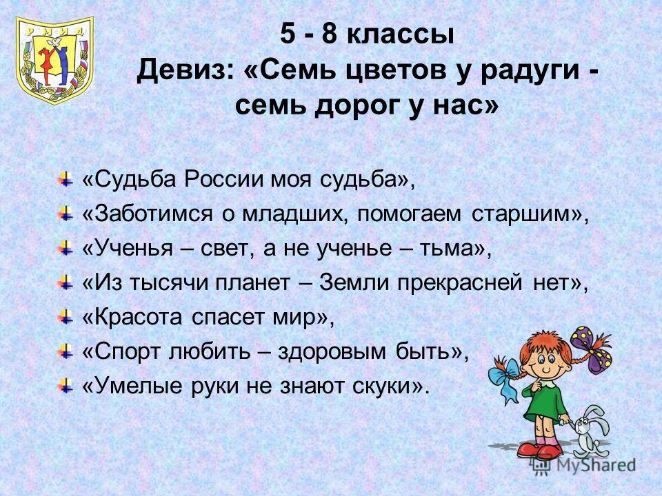 5 - 8 классы Девиз: «Семь цветов у радуги - семь дорог у нас» «Судьба России моя судьба», «Заботимся о младших, помогаем старшим», «Ученья – свет, а не ученье – тьма», «Из тысячи планет – Земли прекрасней нет», «Красота спасет мир», «Спорт любить – з