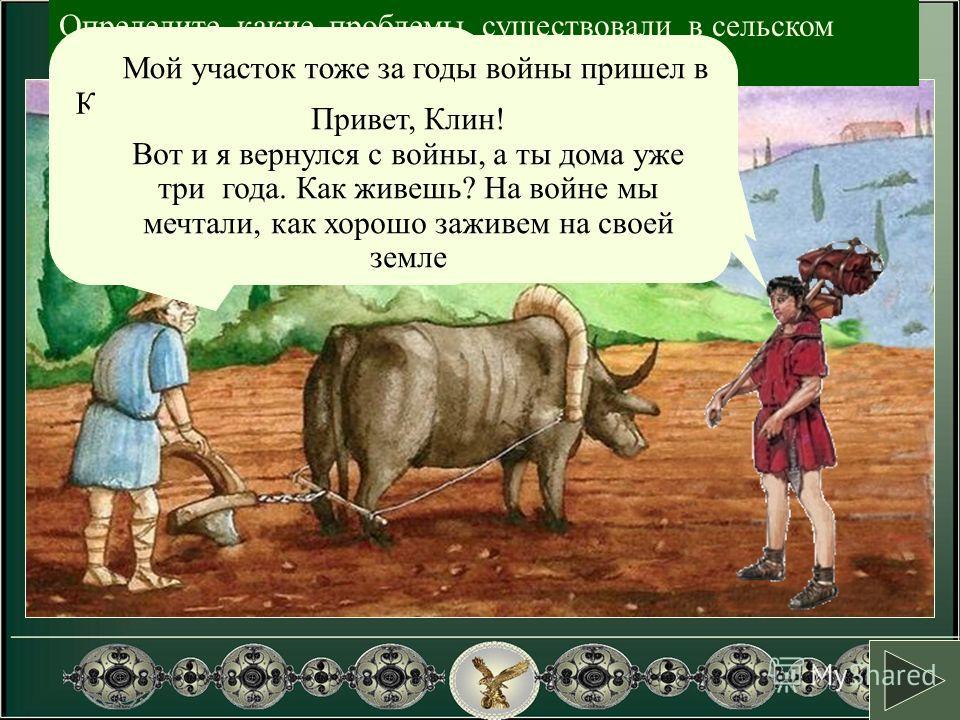 Определите, какие проблемы существовали в сельском хозяйстве Рима. Возможно ты прав! Удачи тебе! Приветствую тебя, Корнелий.! Жизнь трудна. У меня одни долги. Из-за ранения на войне сил восстанавливать хозяйство почти нет... Мой участок тоже за годы