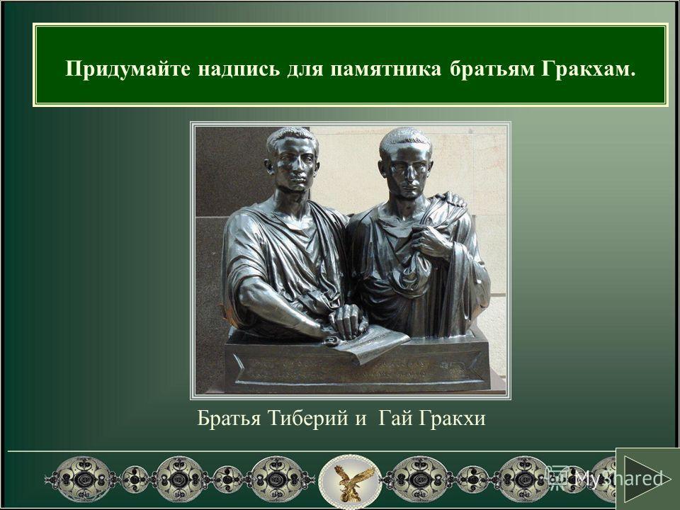 Братья Тиберий и Гай Гракхи Придумайте надпись для памятника братьям Гракхам.