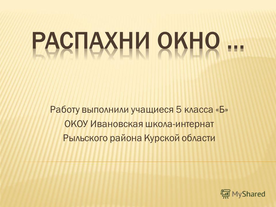 Работу выполнили учащиеся 5 класса «Б» ОКОУ Ивановская школа-интернат Рыльского района Курской области