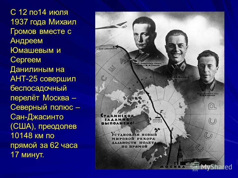 С 12 по14 июля 1937 года Михаил Громов вместе с Андреем Юмашевым и Сергеем Данилиным на АНТ-25 совершил беспосадочный перелёт Москва – Северный полюс – Сан-Джасинто (США), преодолев 10148 км по прямой за 62 часа 17 минут.