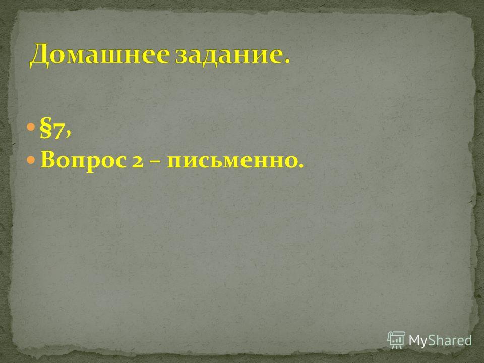 §7, Вопрос 2 – письменно.