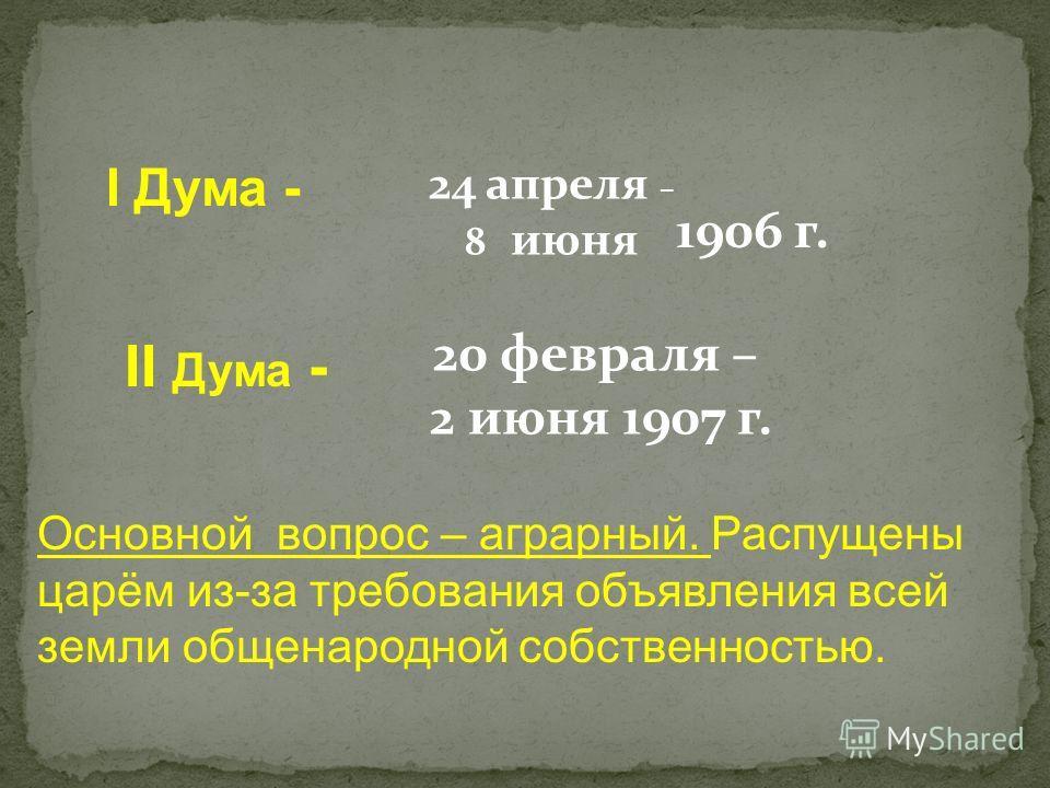 I Дума - 24 апреля – 8 июня II Дума - 20 февраля – 2 июня 1907 г. 1906 г. Основной вопрос – аграрный. Распущены царём из-за требования объявления всей земли общенародной собственностью.