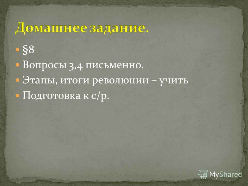 §8 Вопросы 3,4 письменно. Этапы, итоги революции – учить Подготовка к с/р.