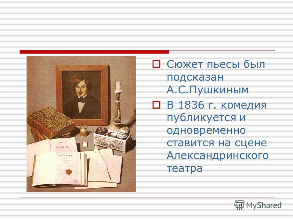 Сюжет пьесы был подсказан А.С.Пушкиным В 1836 г. комедия публикуется и одновременно ставится на сцене Александринского театра