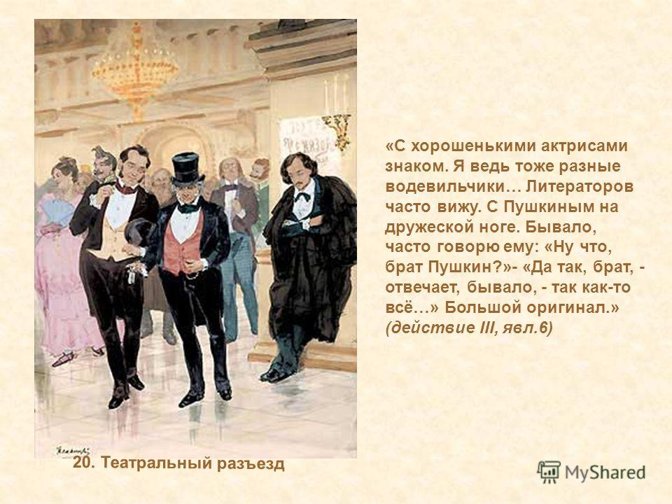 20. Театральный разъезд «С хорошенькими актрисами знаком. Я ведь тоже разные водевильчики… Литераторов часто вижу. С Пушкиным на дружеской ноге. Бывало, часто говорю ему: «Ну что, брат Пушкин?»- «Да так, брат, - отвечает, бывало, - так как-то всё…» Б