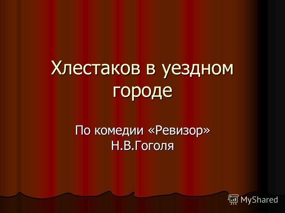 Хлестаков в уездном городе По комедии «Ревизор» Н.В.Гоголя