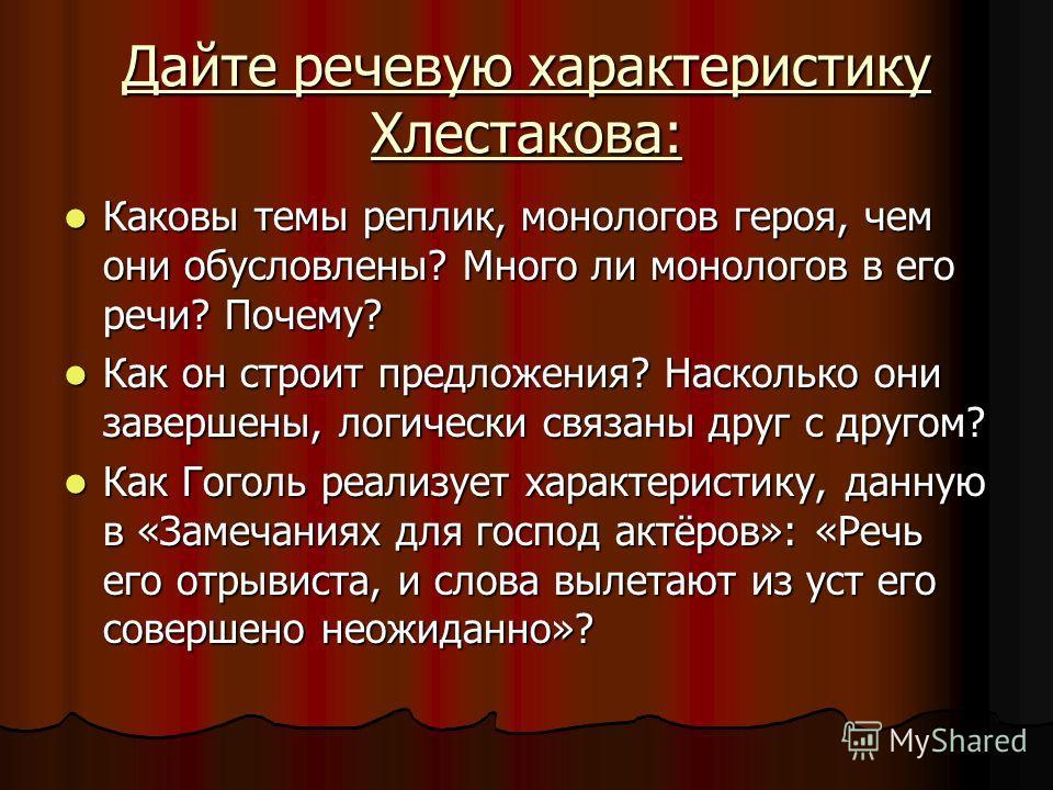 Дайте речевую характеристику Хлестакова: Каковы темы реплик, монологов героя, чем они обусловлены? Много ли монологов в его речи? Почему? Каковы темы реплик, монологов героя, чем они обусловлены? Много ли монологов в его речи? Почему? Как он строит п