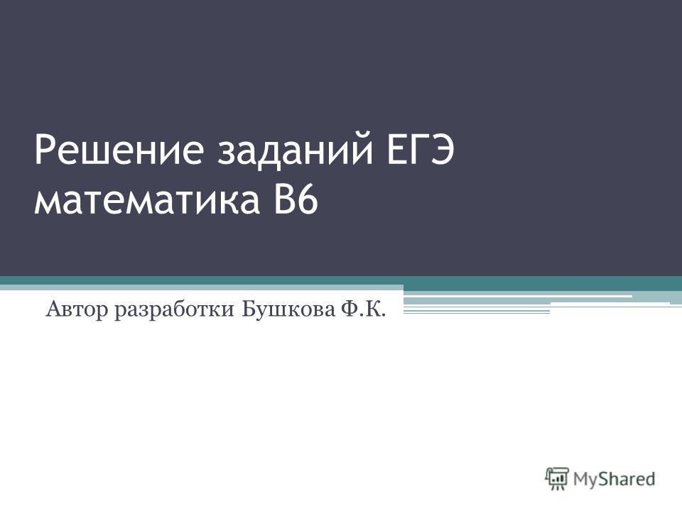 Решение заданий ЕГЭ математика В6 Автор разработки Бушкова Ф.К.