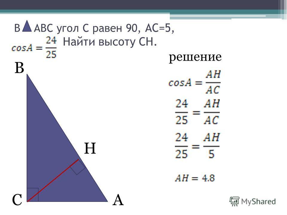 В АС В АВС угол С равен 90, АС=5, Найти высоту СН. решение H