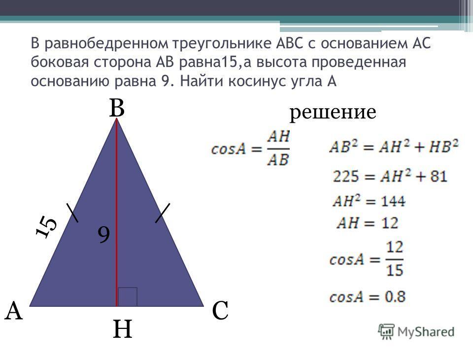 В равнобедренном треугольнике АВС с основанием АС боковая сторона АВ равна15,а высота проведенная основанию равна 9. Найти косинус угла А H АC B 15 9 решение