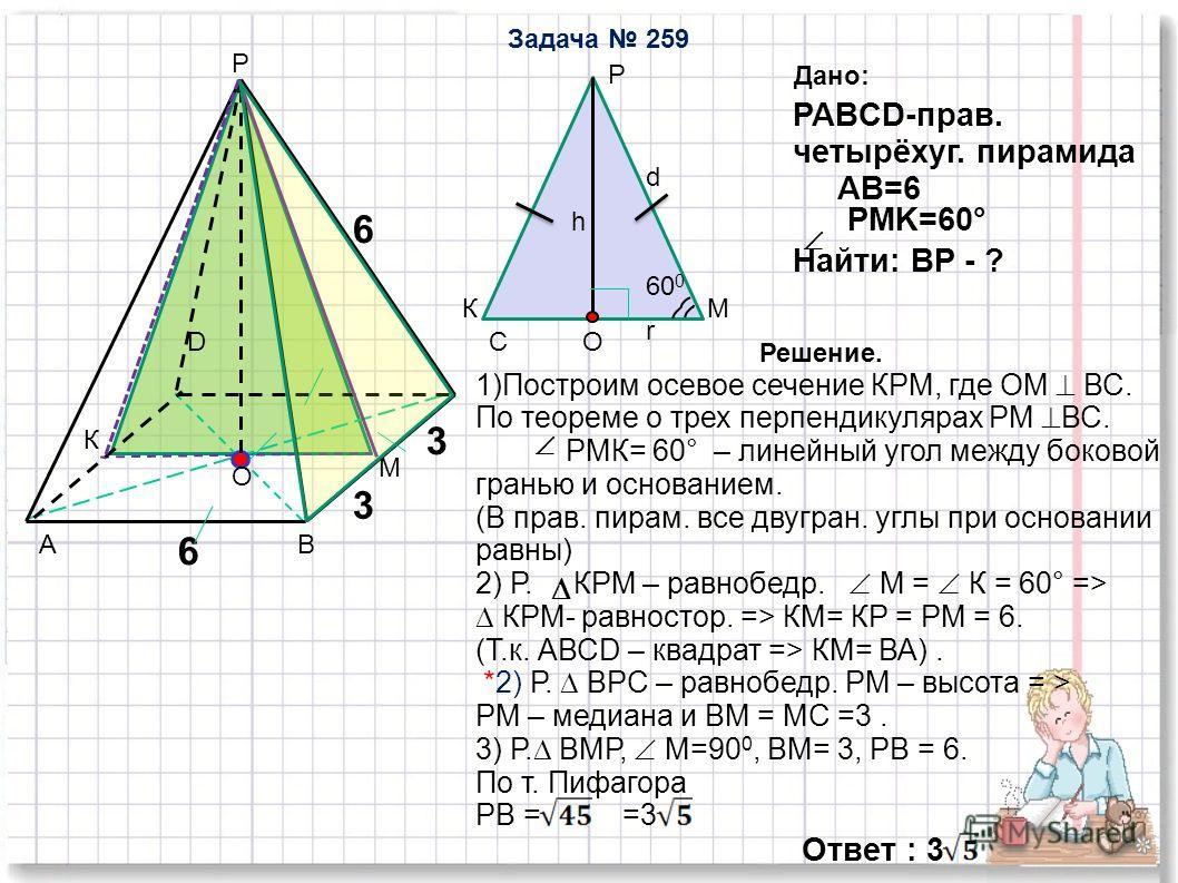 Р D C O М К d r 60 0 КМ Р h Дано: PABCD-прав. четырёхуг. пирамида AB=6 PMK=60 ° Найти: ВP - ? Решение. 1)Построим осевое сечение КРМ, где ОМ ВС. По теореме о трех перпендикулярах РМ ВС. РМК= 60° – линейный угол между боковой гранью и основанием. (В п