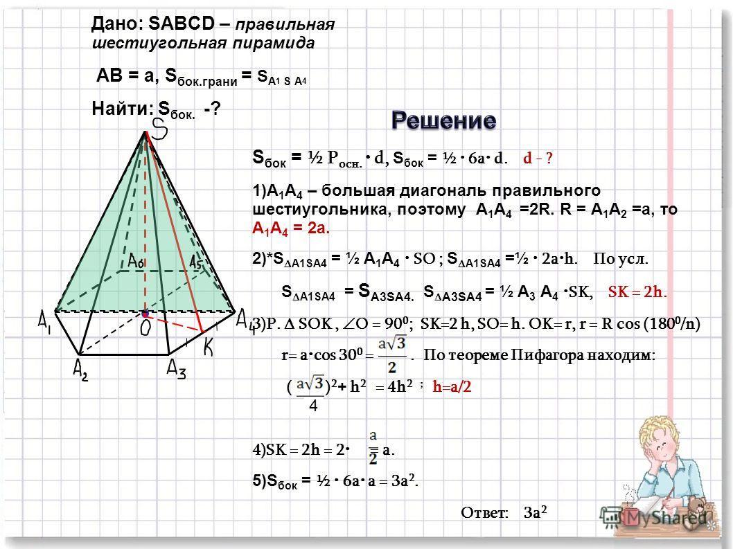 Дано: SABCD – правильная шестиугольная пирамида AB = a, S бок.грани = S A 1 S A 4 Найти: S бок. -? S бок = ½ P осн. d, S бок = ½ 6а d. d - ? 1)А 1 А 4 – большая диагональ правильного шестиугольника, поэтому А 1 А 4 =2R. R = А 1 А 2 =a, то А 1 А 4 = 2
