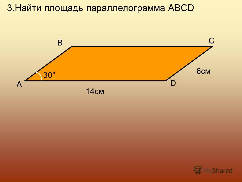 3.Найти площадь параллелограмма ABCD A B C D 30 ° 14см 6см