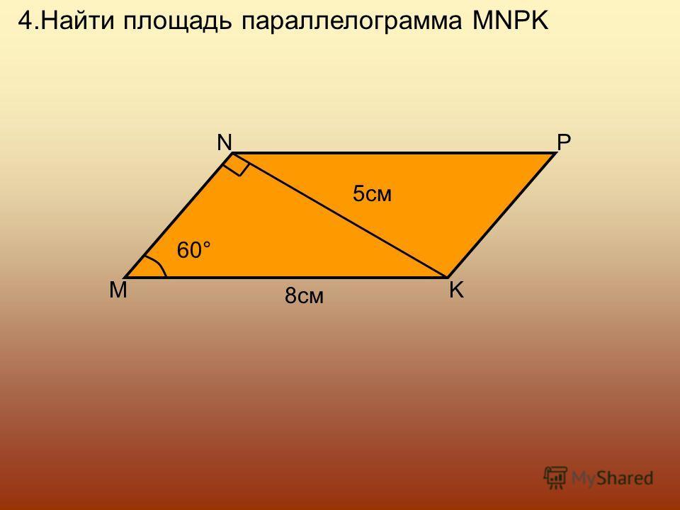 4.Найти площадь параллелограмма MNPK M NP K 8см 60 ° 5см
