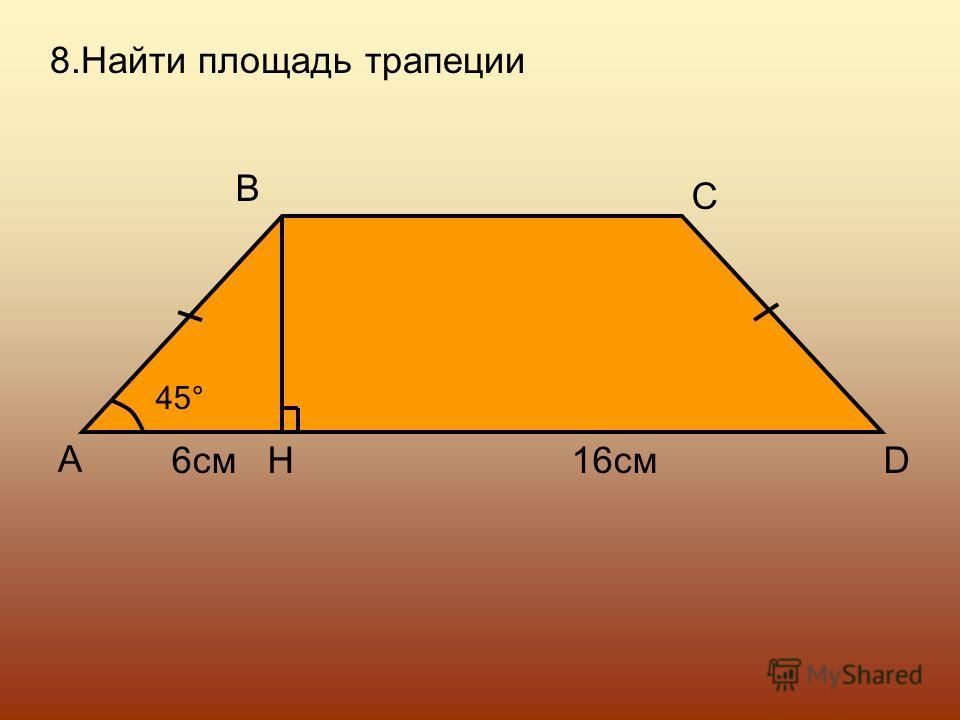 8.Найти площадь трапеции A B C DH 45° 6см16см
