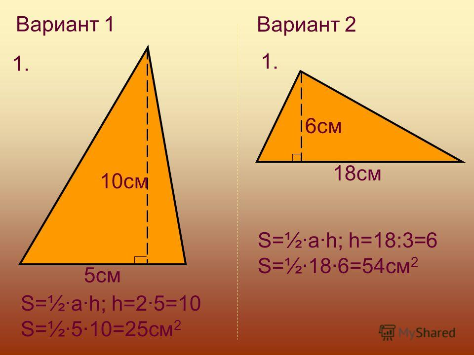 Вариант 1 1. 5см 10см S=½·a·h; h=2·5=10 S=½·5·10=25см 2 Вариант 2 1. 6см 18см S=½·a·h; h=18:3=6 S=½·18·6=54см 2