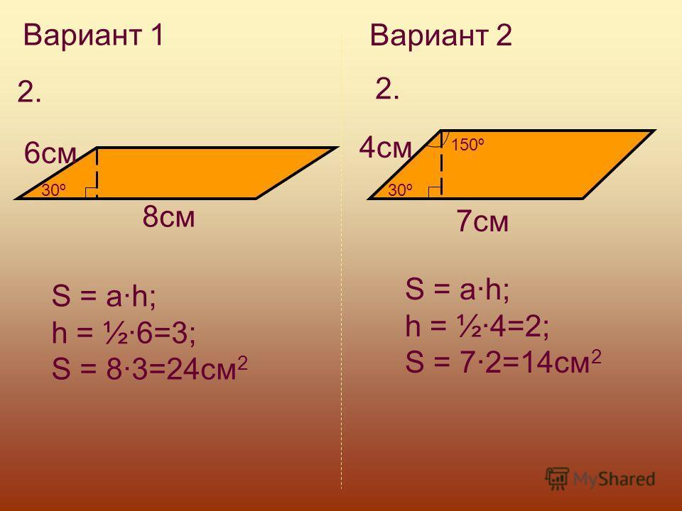 Вариант 1 Вариант 2 2. 30º 8см 6см S = a·h; h = ½·6=3; S = 8·3=24см 2 30º 150º S = a·h; h = ½·4=2; S = 7·2=14см 2 7см 4см