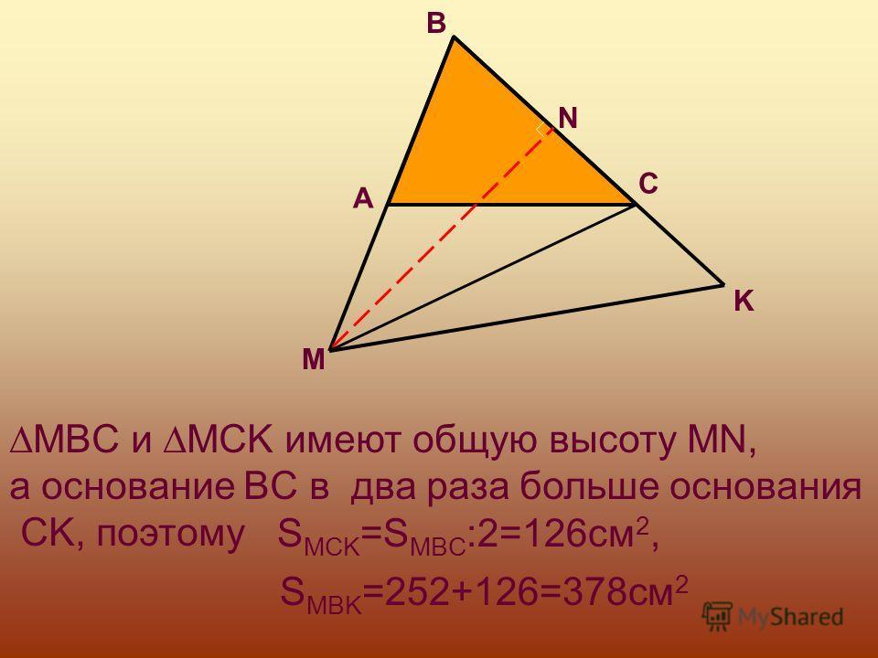 MBC и MCK имеют общую высоту MN, а основание BC в два раза больше основания CK, поэтому S MCK =S MBC :2=126см 2, S MBK =252+126=378см 2 A B C K M N