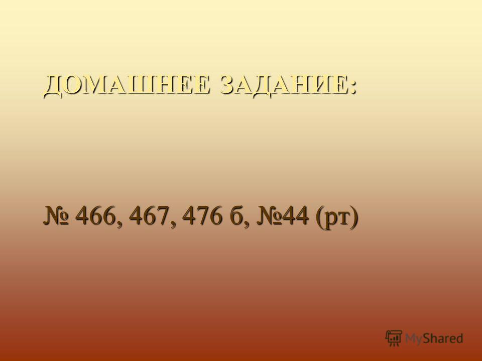 ДОМАШНЕЕ ЗАДАНИЕ: 466, 467, 476 б, 44 (рт) 466, 467, 476 б, 44 (рт)
