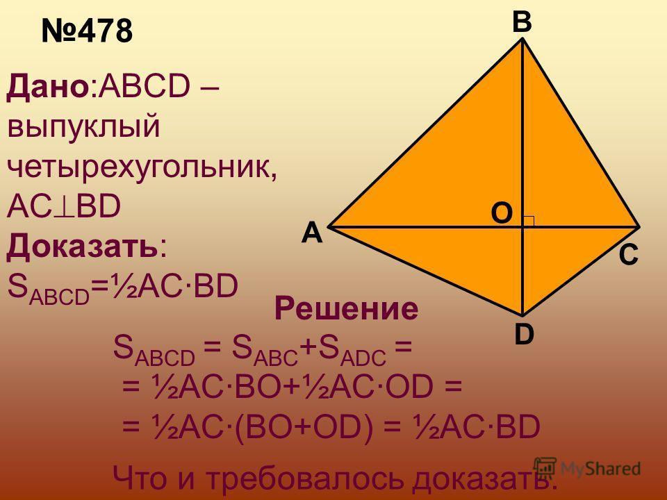 478 Дано:ABCD – выпуклый четырехугольник, AC BD Доказать: S ABCD =½AC·BD A D C B O Решение S ABCD = S ABC +S ADC = = ½AC·BO+½AC·OD = = ½AC·(BO+OD) = ½AC·BD Что и требовалось доказать.