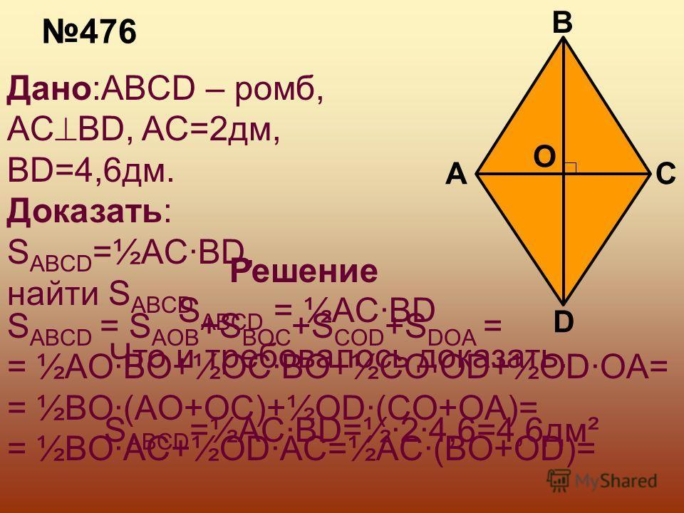 476 Дано:ABCD – ромб, AC BD, AC=2дм, BD=4,6дм. Доказать: S ABCD =½AC·BD, найти S ABCD A D C B O Решение S ABCD = S AOB +S BOC +S COD +S DOA = = ½AO·BO+½OC·BO+½CO·OD+½OD·OA= = ½BO·(AO+OC)+½OD·(CO+OA)= = ½BO·AC+½OD·AC=½AC·(BO+OD)= S ABCD = ½AC·BD Что и