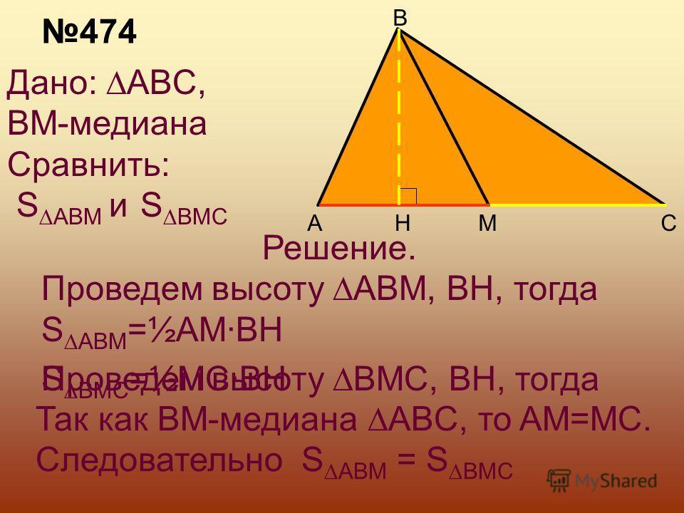 HA B MC Дано: ABC, BM-медиана Сравнить: S ABM и S BMC Решение. Проведем высоту ABM, BH, тогда S ABM =½AM·BH Так как BM-медиана ABC, то AM=MC. Следовательно S ABM = S BMC 474 Проведем высоту BMC, BH, тогдаS BMC =½MC·BH