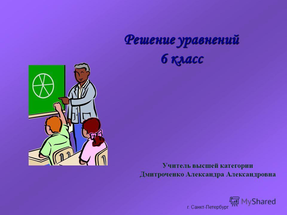Решение уравнений 6 класс Учитель высшей категории Дмитроченко Александра Александровна г. Санкт-Петербург