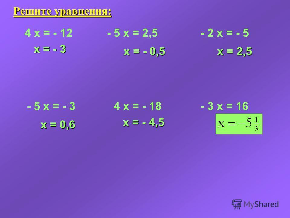 Решите уравнения: 4 x = - 12 x = - 3 - 5 x = 2,5 x = - 0,5 x = - 0,5 - 2 x = - 5 x = 2,5 x = 2,5 - 5 x = - 3 x = 0,6 4 x = - 18 x = - 4,5 - 3 x = 16