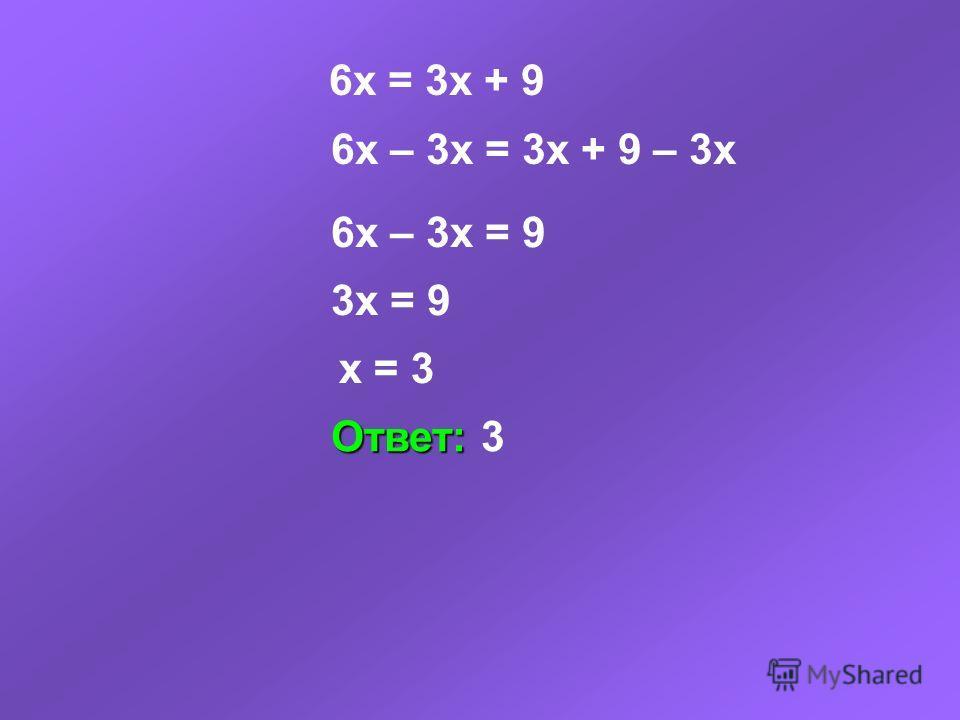 6x = 3x + 9 6x – 3x = 3x + 9 – 3x 6x – 3x = 9 3x = 9 x = 3 Ответ: Ответ: 3