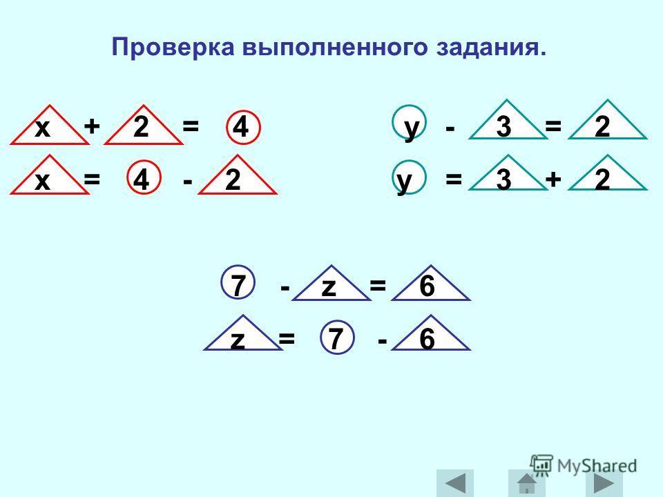 Проверка выполненного задания. x + 2 = 4 y - 3 = 2 x = 4 - 2 y = 3 + 2 7 - z = 6 z = 7 - 6