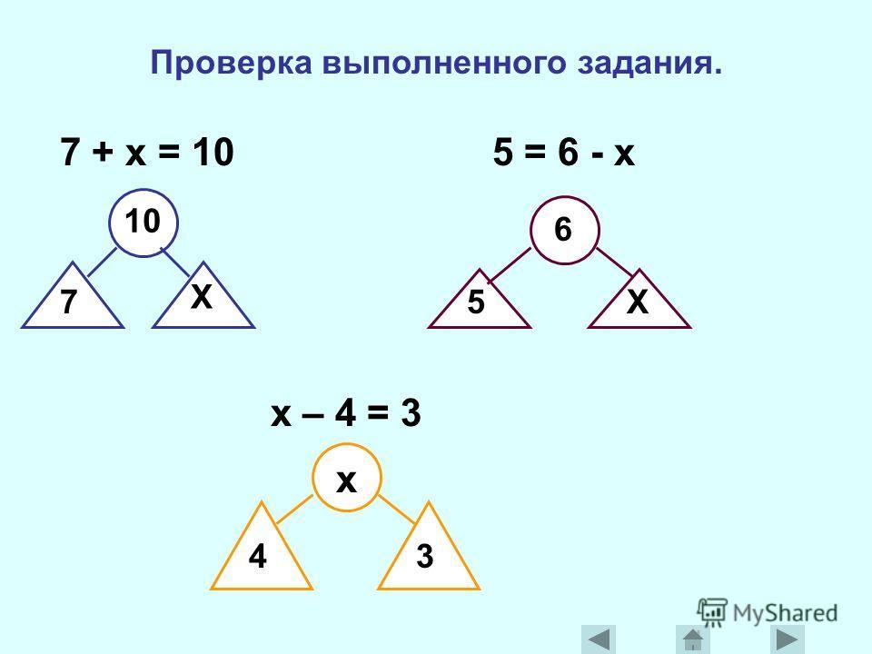 Проверка выполненного задания. 7 + x = 10 5 = 6 - x 10 7 X 6 5X x – 4 = 3 x 43