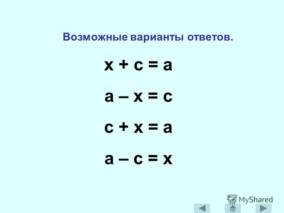 Возможные варианты ответов. x + c = a a – x = c c + x = a a – c = x