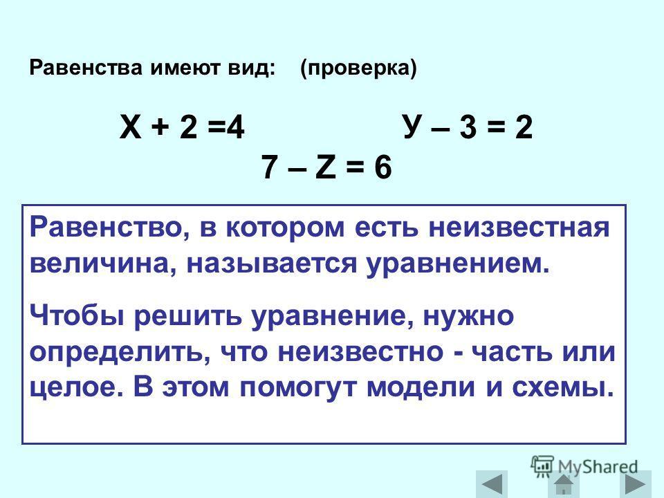 Равенства имеют вид: (проверка) Х + 2 =4 У – 3 = 2 7 – Z = 6 Равенство, в котором есть неизвестная величина, называется уравнением. Чтобы решить уравнение, нужно определить, что неизвестно - часть или целое. В этом помогут модели и схемы.