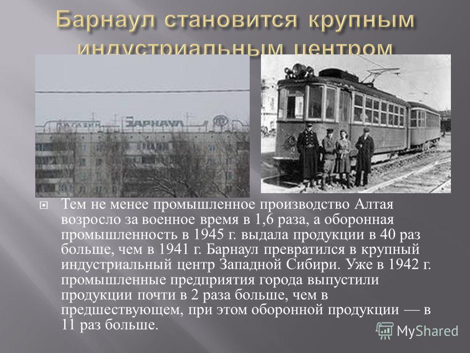 Тем не менее промышленное производство Алтая возросло за военное время в 1,6 раза, а оборонная промышленность в 1945 г. выдала продукции в 40 раз больше, чем в 1941 г. Барнаул превратился в крупный индустриальный центр Западной Сибири. Уже в 1942 г.