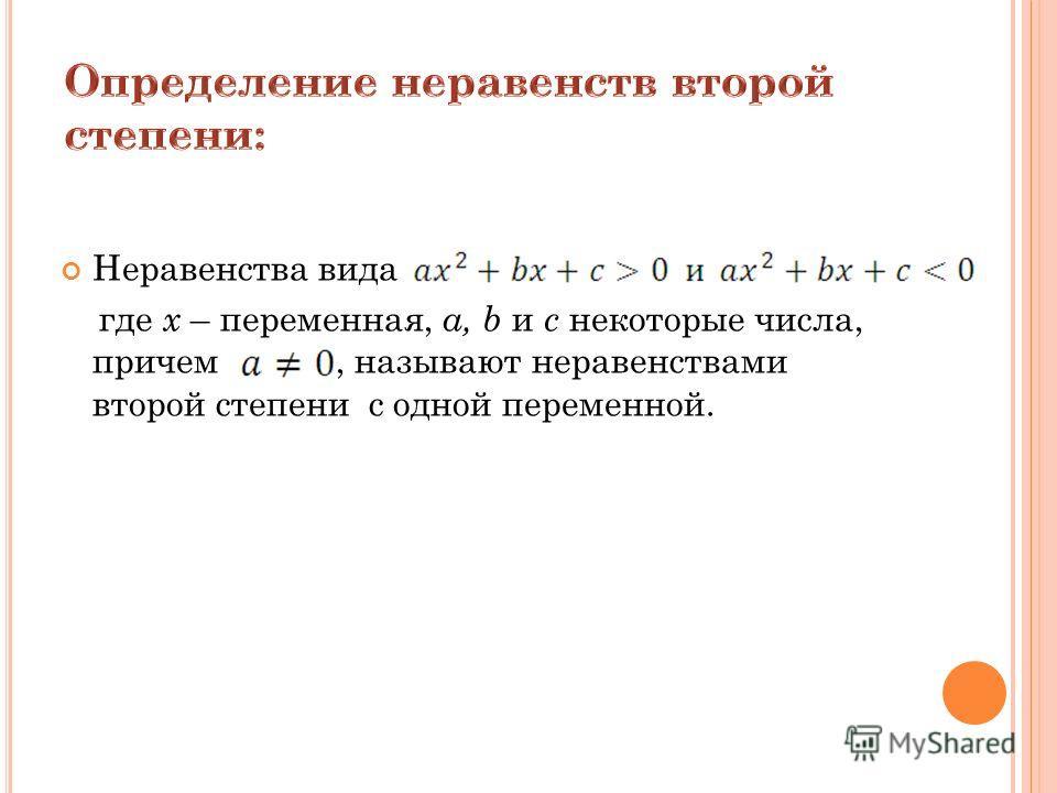 Неравенства вида где х – переменная, a, b и с некоторые числа, причем, называют неравенствами второй степени с одной переменной.
