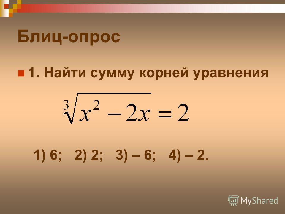 Блиц-опрос 1. Найти сумму корней уравнения 1) 6; 2) 2; 3) – 6; 4) – 2.