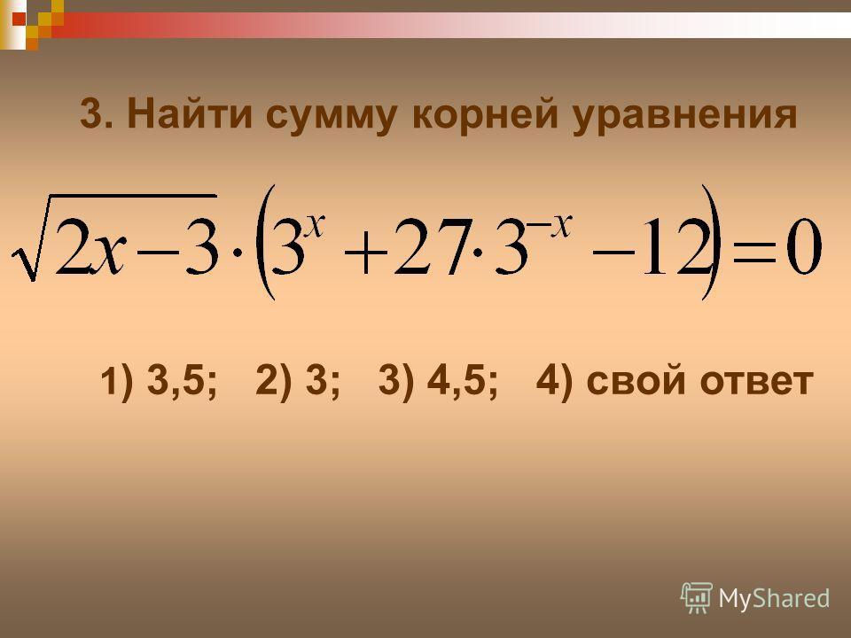 3. Найти сумму корней уравнения 1 ) 3,5; 2) 3; 3) 4,5; 4) свой ответ