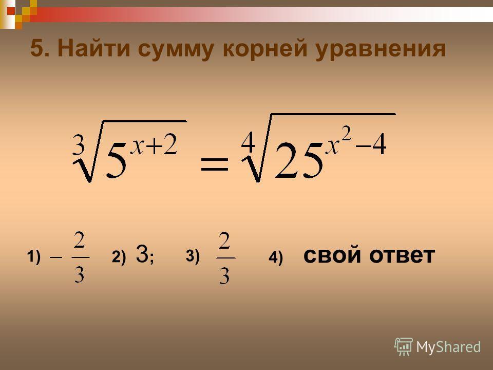5. Найти сумму корней уравнения 1) 3) 4) свой ответ 2) 3 ;